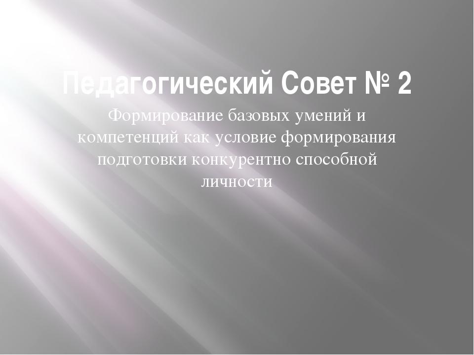 Педагогический Совет № 2 Формирование базовых умений и компетенций как услови...