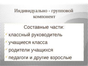 Индивидуально - групповой компонент Составные части: классный руководитель уч