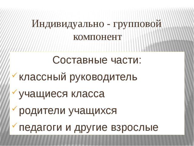 Индивидуально - групповой компонент Составные части: классный руководитель уч...