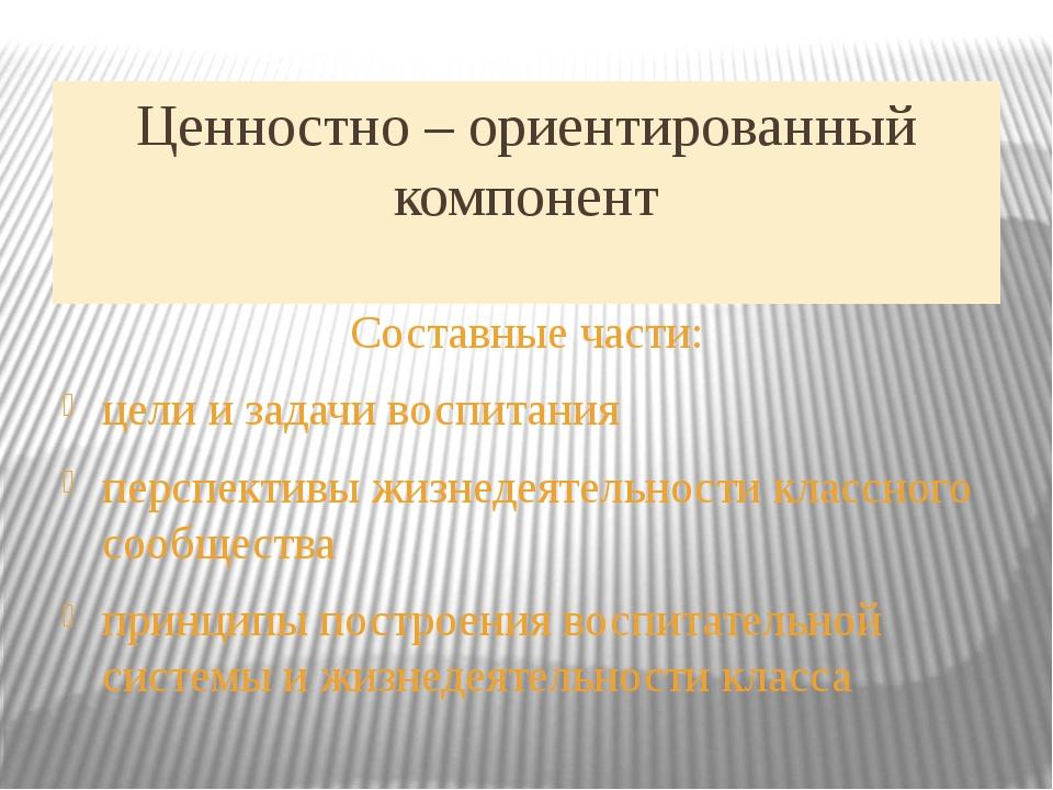 Ценностно – ориентированный компонент Составные части: цели и задачи воспитан...