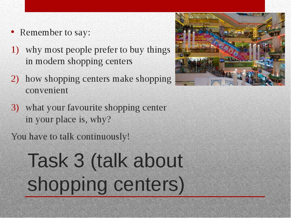 Task 3 (talk about shopping centers) Remember to say: why most people prefer...
