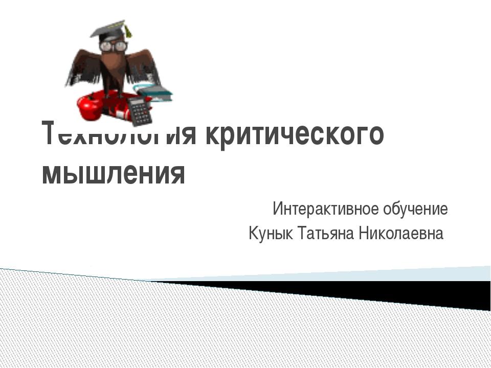 Технология критического мышления Интерактивное обучение Кунык Татьяна Николае...
