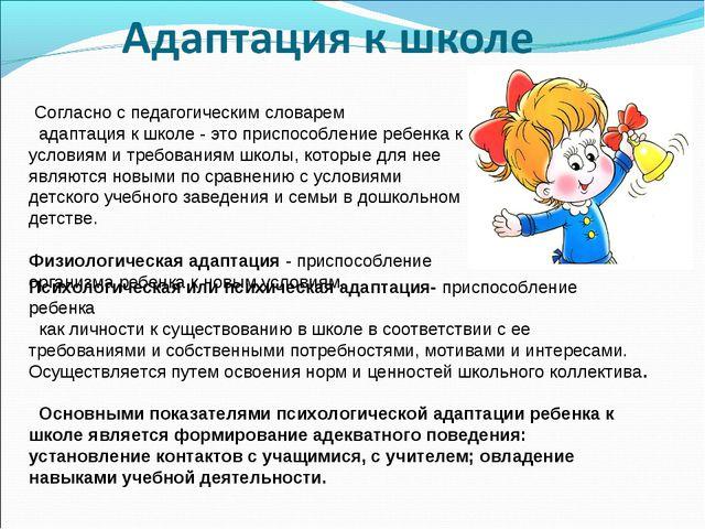 Согласно с педагогическим словарем  адаптация к школе - это приспособление...
