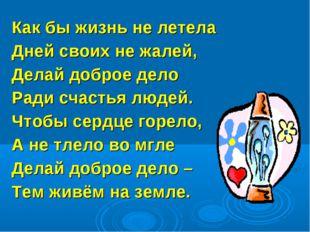 Как бы жизнь не летела Дней своих не жалей, Делай доброе дело Ради счастья лю