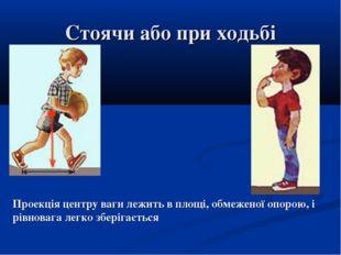 Стоячи або при ходьбі Проекція центру ваги лежить в площі, обмеженої опорою,