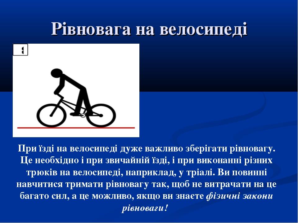 Рівновага на велосипеді При їзді на велосипеді дуже важливо зберігати рівнова...