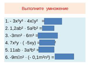 Выполните умножение - 3x²y³ · 4x⁴y² = - 12x⁶y⁵ 1,2ab² · 5a²b² = 6a³b⁴ -3mn² ·