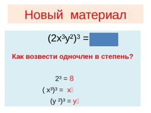 Новый материал Как возвести одночлен в степень? 2³ = 8 ( x³)³ = x⁹ (y ²)³ = y