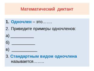 Математический диктант Одночлен – это……. Приведите примеры одночленов: а) ___