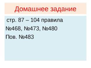 Домашнее задание стр. 87 – 104 правила №468, №473, №480 Пов. №483