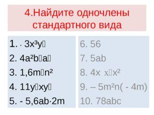 4.Найдите одночлены стандартного вида 1. - 3x³y⁵ 2. 4a²b⁶a⁵ 3. 1,6m⁷n² 4. 11y