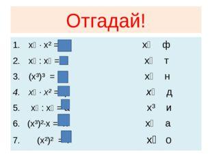 Отгадай! x⁴ · x² = Д x⁸ ф x⁸ : x⁵ = и x⁴ т (x³)³ = о x⁷ н x⁶ · x² = ф x⁶ д x⁹