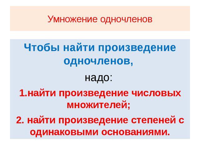 Умножение одночленов Чтобы найти произведение одночленов, надо: 1.найти произ...