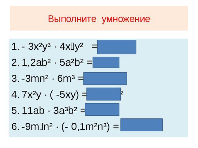 Выполните умножение - 3x²y³ · 4x⁴y² = - 12x⁶y⁵ 1,2ab² · 5a²b² = 6a³b⁴ -3mn² ·...