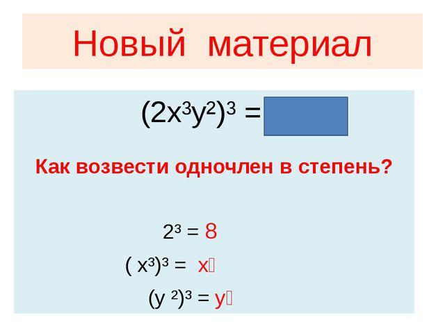 Новый материал Как возвести одночлен в степень? 2³ = 8 ( x³)³ = x⁹ (y ²)³ = y...