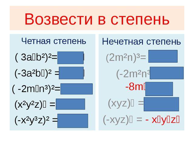 Возвести в степень Четная степень ( 3a⁴b²)²= 9a⁸b⁴ (-3a²b⁴)² =9a⁴b⁸ ( -2m⁴n³)...