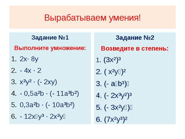 Вырабатываем умения! Задание №1 Выполните умножение: 2x· 8y - 4x · 2 x²y² · (...