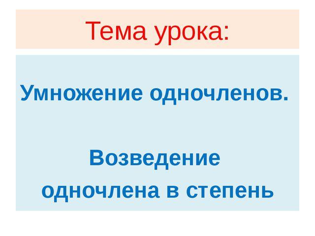 Тема урока: Умножение одночленов. Возведение одночлена в степень