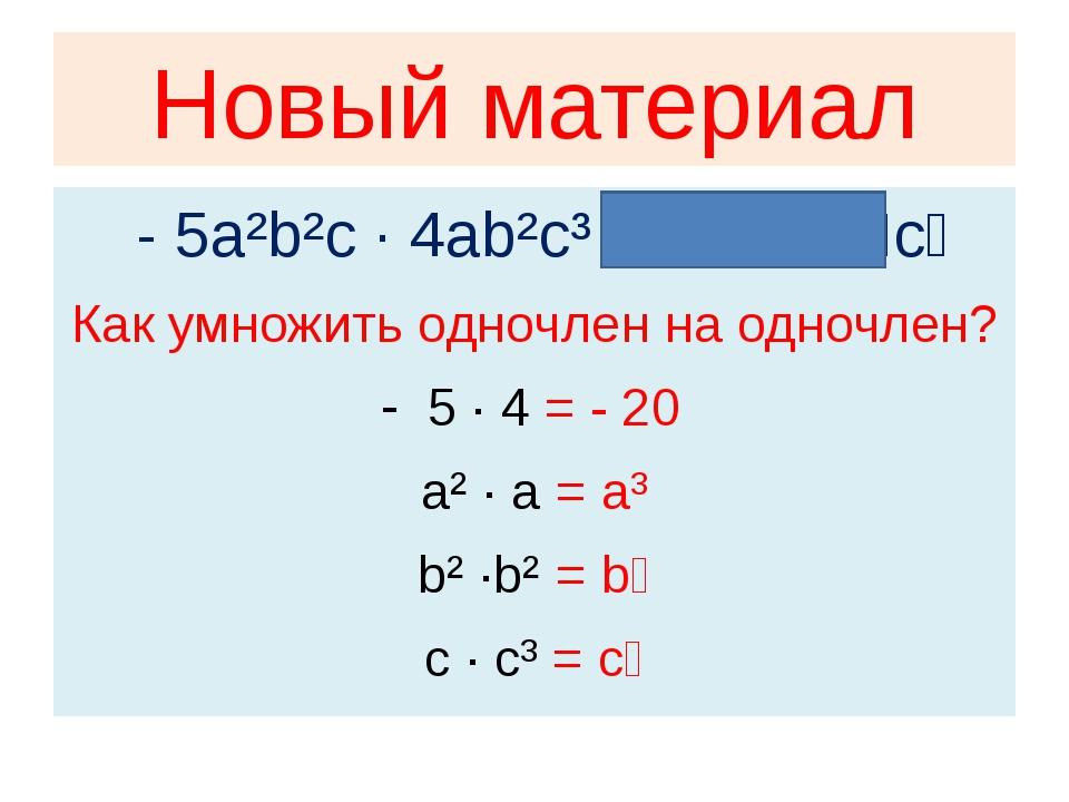 Новый материал - 5a²b²c · 4ab²c³ = - 20a³b⁴c⁴ Как умножить одночлен на одночл...
