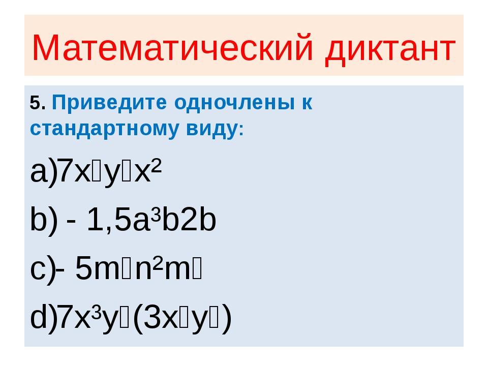 Математический диктант 5. Приведите одночлены к стандартному виду: 7x⁴y⁵x² -...