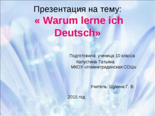 Презентация на тему: « Warum lerne ich Deutsch» Подготовила: ученица 10 класс