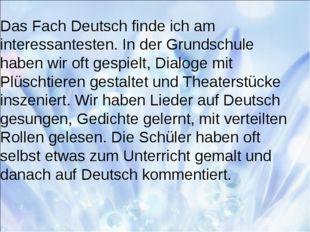 Das Fach Deutsch finde ich am interessantesten. In der Grundschule haben wir