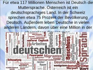 Für etwa 117 Millionen Menschen ist Deutsch die Muttersprache. Österreich ist