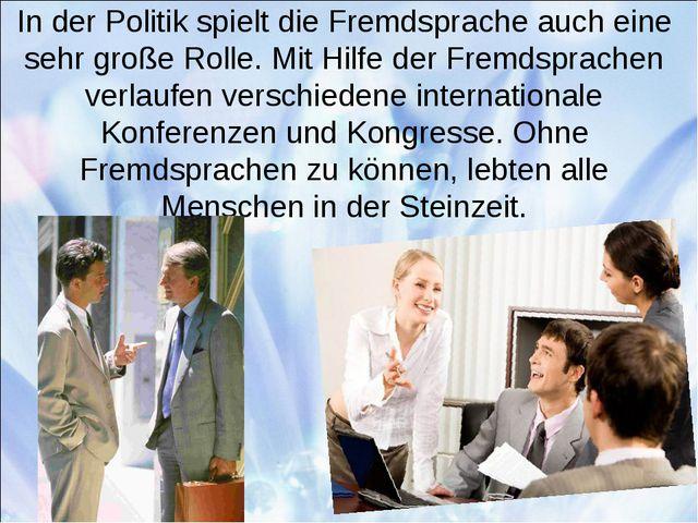 In der Politik spielt die Fremdsprache auch eine sehr große Rolle. Mit Hilfe...