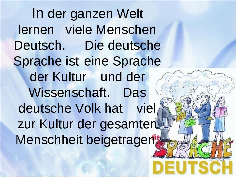 In der ganzen Welt lernen viele Menschen Deutsch. Die deutsche Sprache ist...