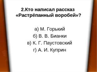 2.Кто написал рассказ «Растрёпанный воробей»? а) М. Горький б) В. В. Бианки в