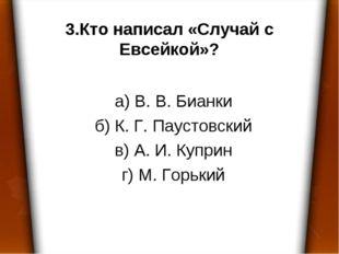 3.Кто написал «Случай с Евсейкой»? а) В. В. Бианки б) К. Г. Паустовский в) А.
