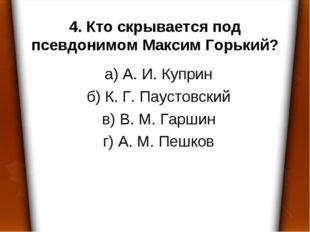 4. Кто скрывается под псевдонимом Максим Горький? а) А. И. Куприн б) К. Г. Па