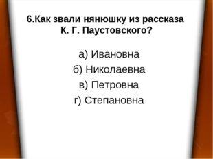 6.Как звали нянюшку из рассказа К. Г. Паустовского? а) Ивановна б) Николаевна