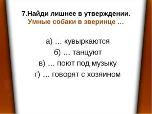 7.Найди лишнее в утверждении. Умные собаки в зверинце … а) … кувыркаются б) …