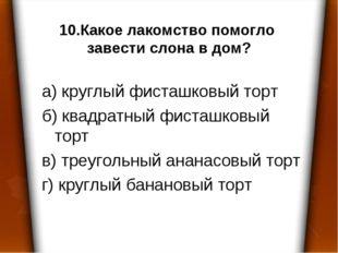 10.Какое лакомство помогло завести слона в дом? а) круглый фисташковый торт б