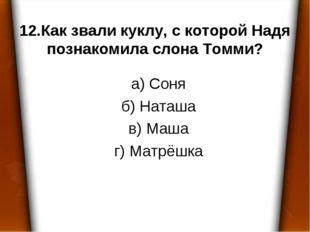 12.Как звали куклу, с которой Надя познакомила слона Томми? а) Соня б) Наташа