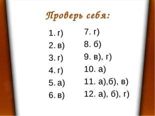 Проверь себя: г) в) г) г) а) в) 7. г) 8. б) 9. в), г) 10. а) 11. а),б), в) 12