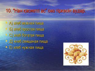 """10. """"Нан қасиетті ас"""" сөз тіркесін аудар. А) хлеб важная пища Б) хлеб простая"""