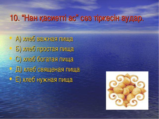 """10. """"Нан қасиетті ас"""" сөз тіркесін аудар. А) хлеб важная пища Б) хлеб простая..."""