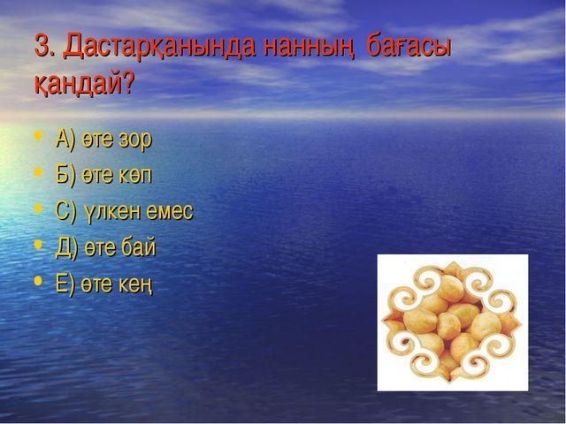 3. Дастарқанында нанның бағасы қандай? А) өте зор Б) өте көп С) үлкен емес Д)...