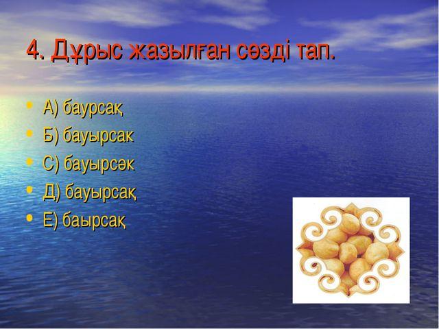 4. Дұрыс жазылған сөзді тап. А) баурсақ Б) бауырсак С) бауырсәк Д) бауырсақ Е...