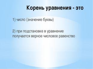 Корень уравнения - это 1) число (значение буквы) 2) при подстановке в уравнен