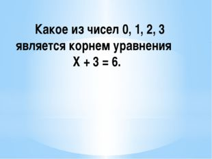 Какое из чисел 0, 1, 2, 3 является корнем уравнения Х + 3 = 6.