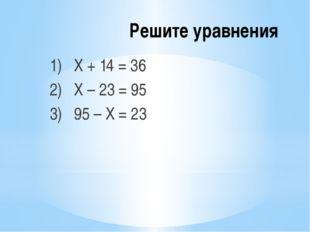 Решите уравнения 1) Х + 14 = 36 2) Х – 23 = 95 3) 95 – Х = 23