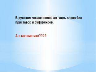В русском языке основная часть слова без приставок и суффиксов. А в математи