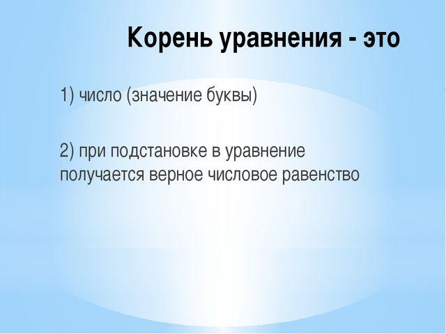 Корень уравнения - это 1) число (значение буквы) 2) при подстановке в уравнен...