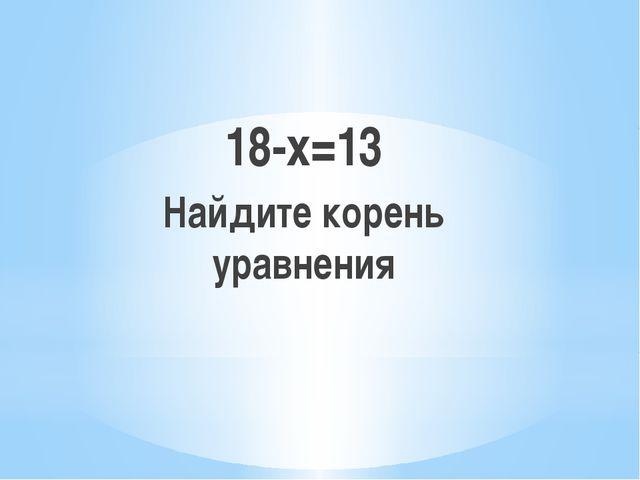 18-х=13 Найдите корень уравнения