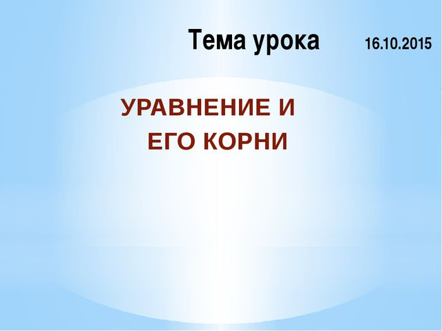 Тема урока 16.10.2015 УРАВНЕНИЕ И ЕГО КОРНИ