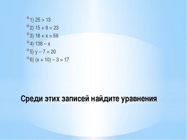 Среди этих записей найдите уравнения 1) 25 > 13 2) 15 + 8 = 23 3) 18 + x = 56...