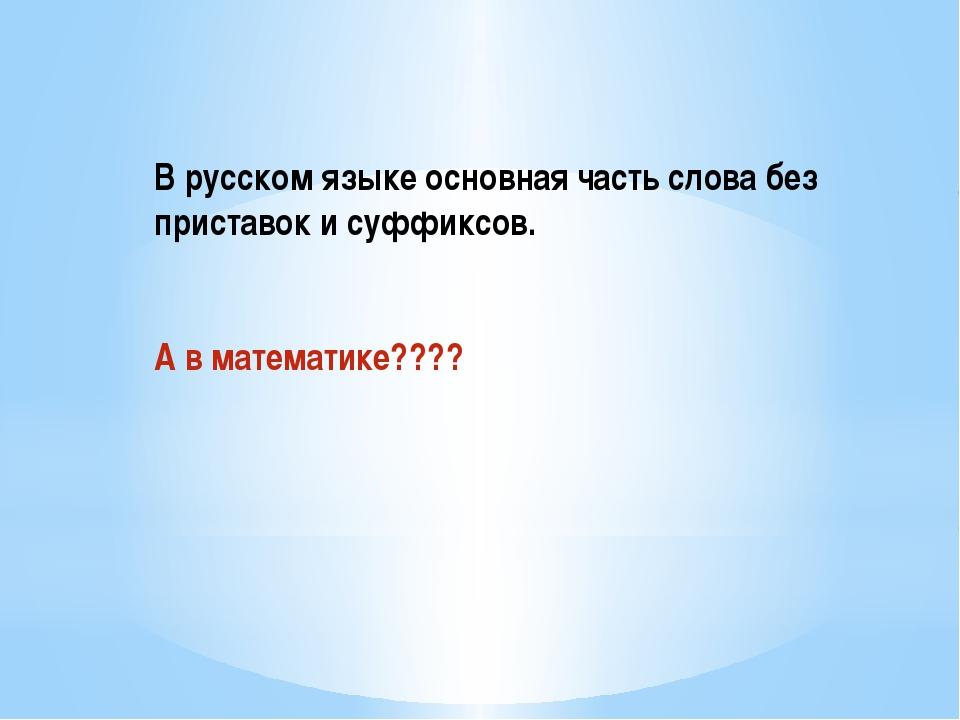 В русском языке основная часть слова без приставок и суффиксов. А в математи...